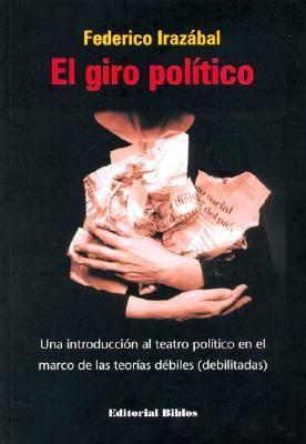 El Giro Politico: Una Introduccion Al Teatro Politico En El Marco de Las Teorias Debiles (Debilitadas) 9789507864032