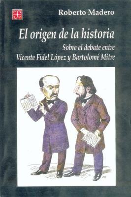 El Origen de La Historia. Sobre El Debate Entre Vicente Fidel Lopez y Bartolome Mitre 9789505574018