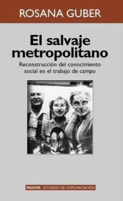El Salvaje Metropolitano: Reconstruccion del Conocimiento Social En El Trabajo de Campo 9789501227192