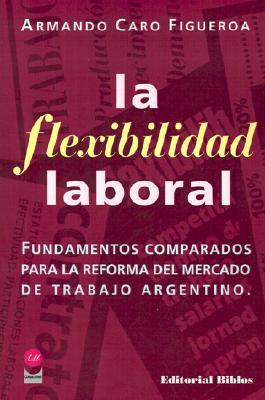 Flexbilidad Laboral: Fundamentos Comparados Para la Reforma del Mercado de Trabajo Argentino 9789507860379