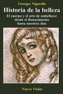 Historia de la Belleza: El Cuerpo y el Arte de Embellecer Desde el Renacimiento Hasta Nuestros Dias 9789506025007