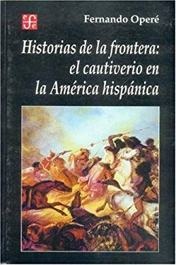 Historias de la Frontera: El Cautiverio en la America Hispanica 9789505573950