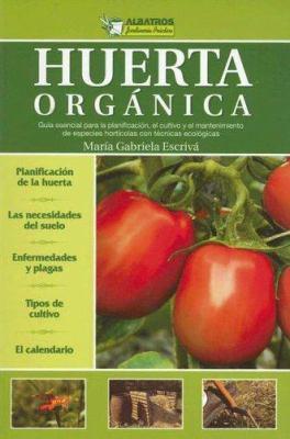 Huerta Organica: Guia Esencial Para la Planificacion, el Cultivo y el Mantenimiento de Especies Horticolas Con Tecnicas Ecologicas 9789502411248