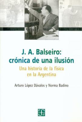 J.A. Balseiro: Cronica de una Ilusion: Una Historia de la Fisica en la Argentina 9789505573578