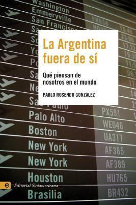 La Argentina Fuera de Si: Que Piensan de Nosotros En El Mundo 9789500727150