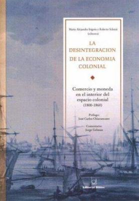 La Desintegracion de La Economia Colonial: Comercio y Moneda En El Interior del Espacio Colonial, 1800-1860 9789507863462