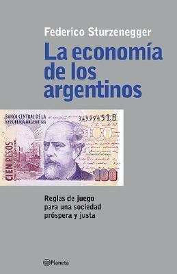 La Economia de Los Argentinos: Reglas de Juego Para Una Sociedad Prospera y Justa 9789504910671