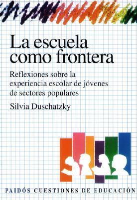 La Escuela Como Frontera: Reflexiones Sobre la Experiencia Escolar de Jovenes de Sectores Populares 9789501261271