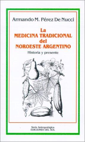 La Medicina Tradicional del Noroeste Argentino: Historia y Presente 9789509413344