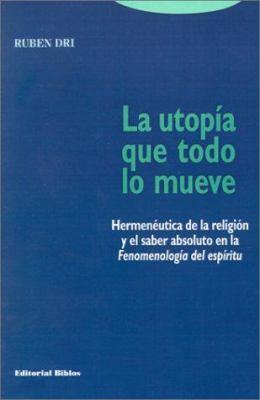 La Utopima Que Todo Lo Mueve: Hermeneutica de La Religion y El Saber Absoluto En La Fenomenologia del Espiritu 9789507862977