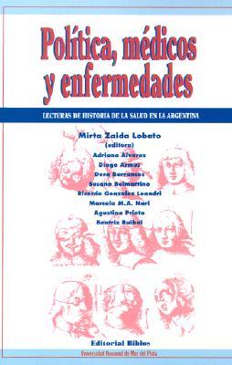 Politica, Medicos y Enfermedades: Lecturas de La Historia de La Salud En La Argentina 9789507861277