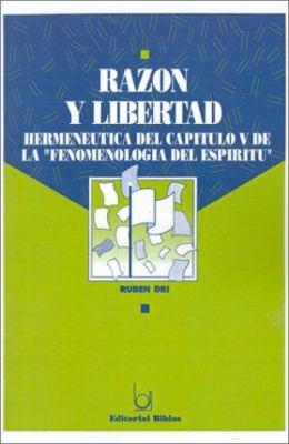 "Razon y Libertad: Hermeneutica del Capitulo V de la ""Fenomenologia del Espiritu"""
