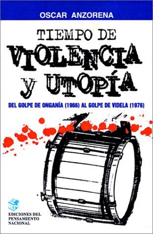 Tiempo de Violencia y Utopia: de Golpe de Ongania (1966) al Golpe de Videla (1976) 9789505818181