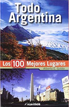 Todo Argentina. Los 100 mejores lugares (Spanish Edition) - Alberto Gobbi