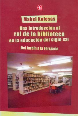 Una Introduccion al Rol de la Biblioteca en la Educacion del Siglo XXI: Del Jardin a la Terciaria 9789505577415