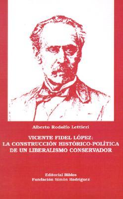 Vicente Fidel Lopez: La Construccion Historico-Politica de un Liberalismo Conservador 9789507860980