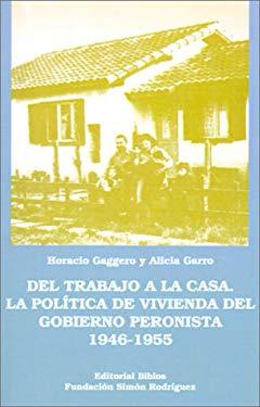 del Trabajo a la Casa: La Politica de Vivienda del Gobierno Peronista 1946-1955 9789507861178
