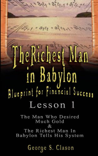The Richest Man in Babylon: Blueprint for Financial Success - Lesson 1: The Man Who Desired Much Gold & the Richest Man in Babylon Tells His Syste 9789562914116