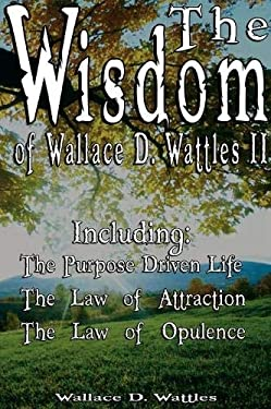 The Wisdom of Wallace D. Wattles II - Including: The Purpose Driven Life, the Law of Attraction & the Law of Opulence 9789562914017