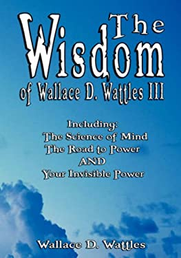 The Wisdom of Wallace D. Wattles III - Including: The Science of Mind, the Road to Power and Your Invisible Power 9789562914185