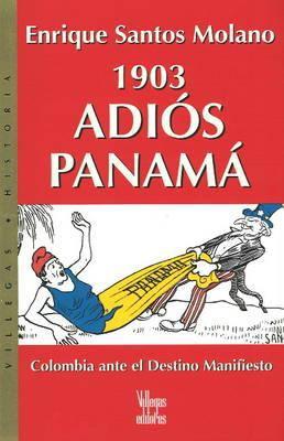 1903 Adios Panama: Colombia Ante El Destino Manifiesto 9789588160450