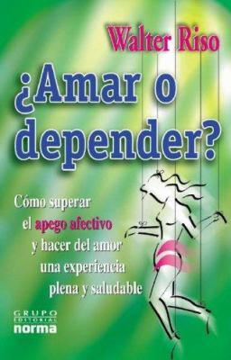 Amar O Depender: Como Superar el Apego Afectivo y Hacer del Amor una Experiencia Plena y Saludable 9789580476160