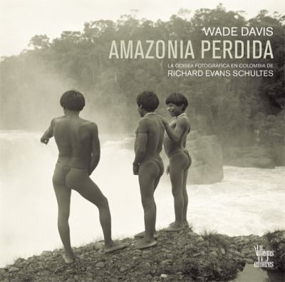 Amazonia Perdida: La Odisea Fotografica en Colombia de Richard Evans Schultes = The Lost Amazon 9789588306414