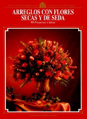 Arreglos Con Flores Secas y de Seda: 80 Proyectos E Ideas