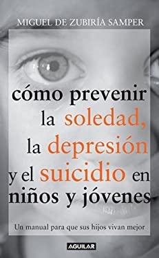 Como Prevenir la Soledad, la Depresion, Yo el Suicidio en Ninos y Jovenes: Un Manual Para Que Sus Hojos Vivan Mejor 9789587044935