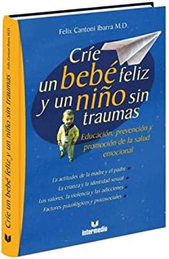 Crie Un Bebe Feliz y Un Nino Sin Traumas: Educacion, Prevencion y Promocion de La Salud Emocional 9789582813741