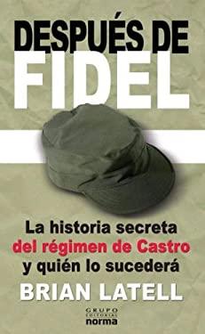 Despues de Fidel: La Historia Secreta del Regimen de Castro y Quien Lo Sucedera 9789580495987