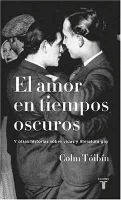 El Amor en Tiempos Oscuros y Otras Historias Sobre Vidas y Literatura Gay 9789587041378