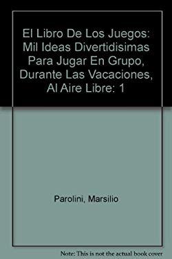 El Libro De Los Juegos: Mil Ideas Divertidisimas Para Jugar En Grupo, Durante Las Vacaciones, Al Aire Libre (Spanish Edition) - Parolini, Marsilio