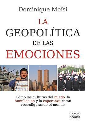 La Geopolitica de las Emociones: Como las Culturas del Miedo, la Humillacion y la Esperanza Estan Reconfirmando el Mundo 9789584517333