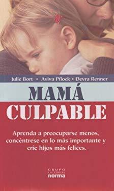 Mama Culpable: Aprenda a Preocuparse Menos, Concentrese En Lo Mas Importante y Crie Hijos Mas Felices 9789580496007