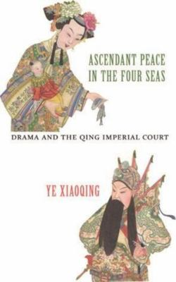 Ascendant Peace in the Four Seas: Drama and the Qing Imperial Court 9789629964573