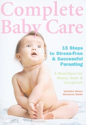 Complete Baby Care: 15 Steps to Stress-Free & Successful Parenting: A Must-Have for Moms, Dads & Caregivers