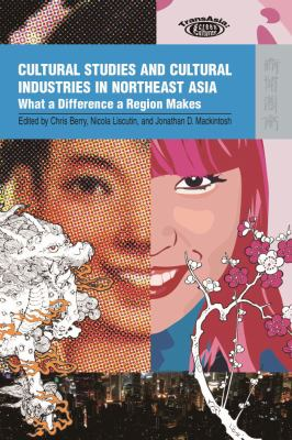 Cultural Studies and Cultural Industries in Northeast Asia: What a Difference a Region Makes 9789622099753