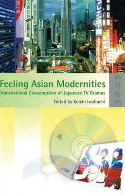 Feeling Asian Modernities: Transnational Consumption of Japanese TV Dramas 9789622096325