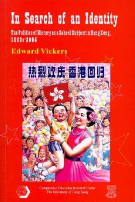 In Search of an Identity: The Politics of History as a School Subject in Hong Kong, 1960s2005 9789628093380
