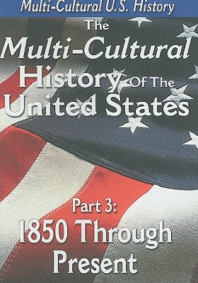 The Multi-Cultural History of the United States: Part 3: 1850 Through Present