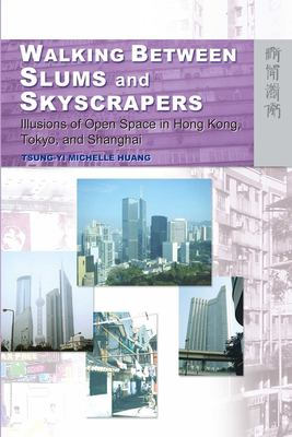 Walking Between Slums and Skyscrapers: Illusions of Open Space in Hong Kong, Tokyo, and Shanghai 9789622096356