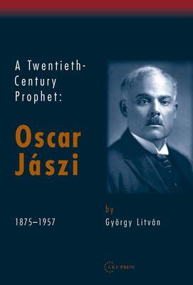 A Twentieth-Century Prophet: Oscar Jaszi 1875-1957 9789637326424