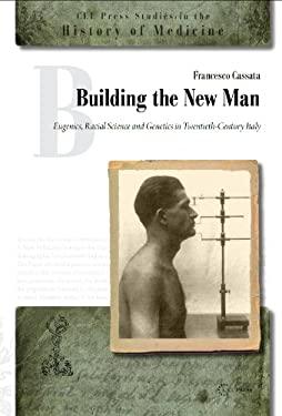 Building the New Man : Eugenics, Racial Sciences and Genetics in Twentieth-Century Italy
