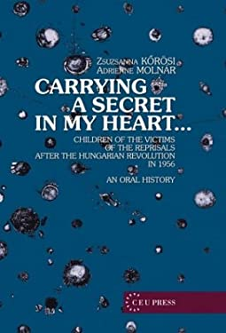 Carrying a Secret in My Heart: Children of Political Prisoners of the Revolution, Hungary 1956 Talk an Oral History 9789639241558