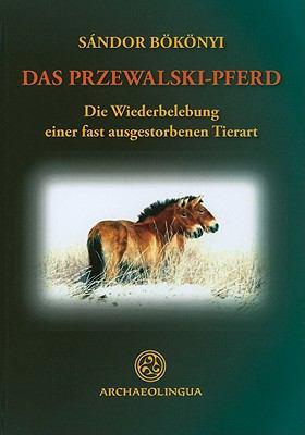 Das Przewalski-Pferd Oder das Mongloische Wildpferd: Die Wiederbelebung Einer Fast Ausgestorbenen Tierart 9789638046970
