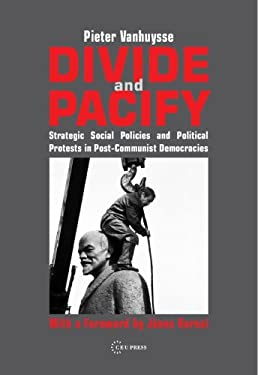 Divide and Pacify: Strategic Social Policies and Political Protests in Post-Communist Democracies 9789637326790