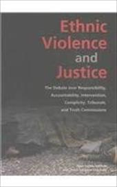 Ethnic Violence and Justice: The Debate Over Responsibility, Accountability, Intervention, Complicity, Tribunals, and Truth Commis