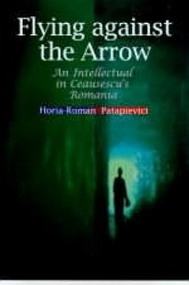 Flying Against the Arrow: An Intellectual in Ceausescu's Romania 9789639116573