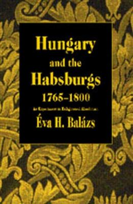 Hungary and the Habsburgs, 1765-1800: An Experiment in Enlightened Absolutism 9789639116030